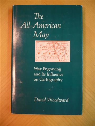 DAVID WOODWARD. THE ALL AMERICAN MAP. WAX ENGRAVING AND ITS INFLUENCE ON CARTOGRAPHY